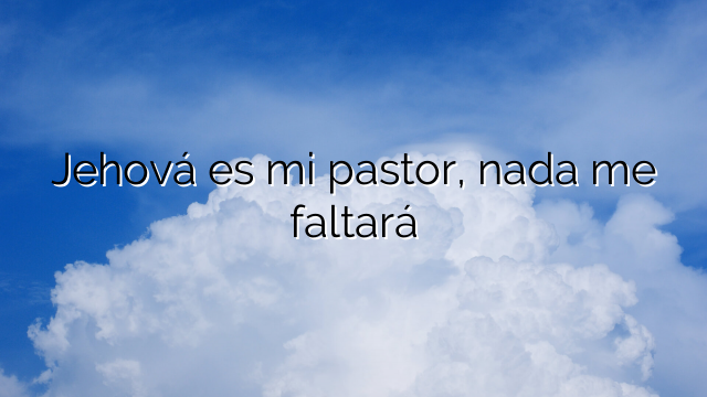 Jehová es mi pastor, nada me faltará