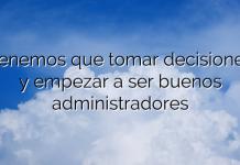 Tenemos que tomar decisiones y empezar a ser buenos administradores